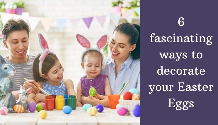 6 fascinating ways to decorate your Easter Eggs