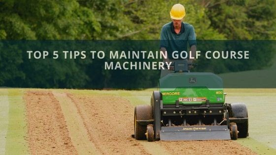 Top 5 Tips to Maintain Golf Course Machinery